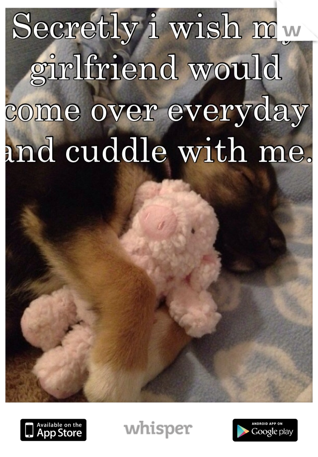Secretly i wish my girlfriend would come over everyday and cuddle with me.