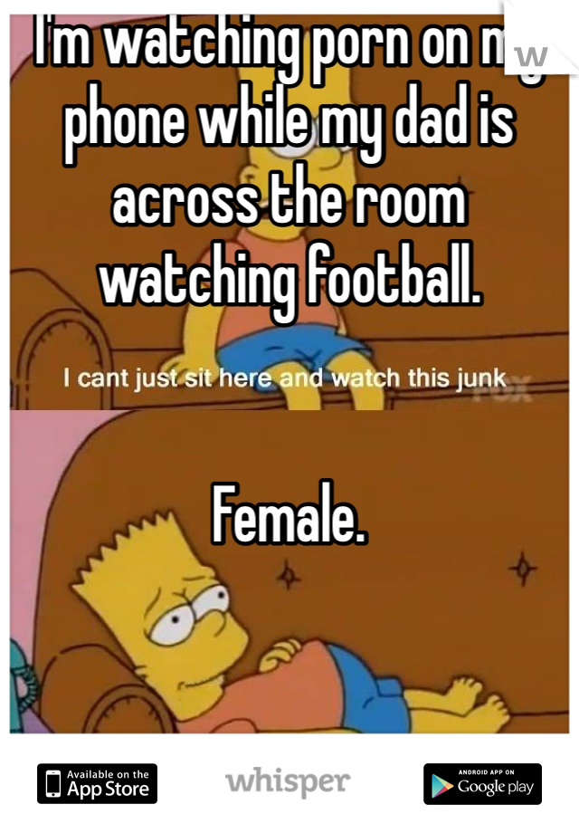 I'm watching porn on my phone while my dad is across the room watching football.    Female.