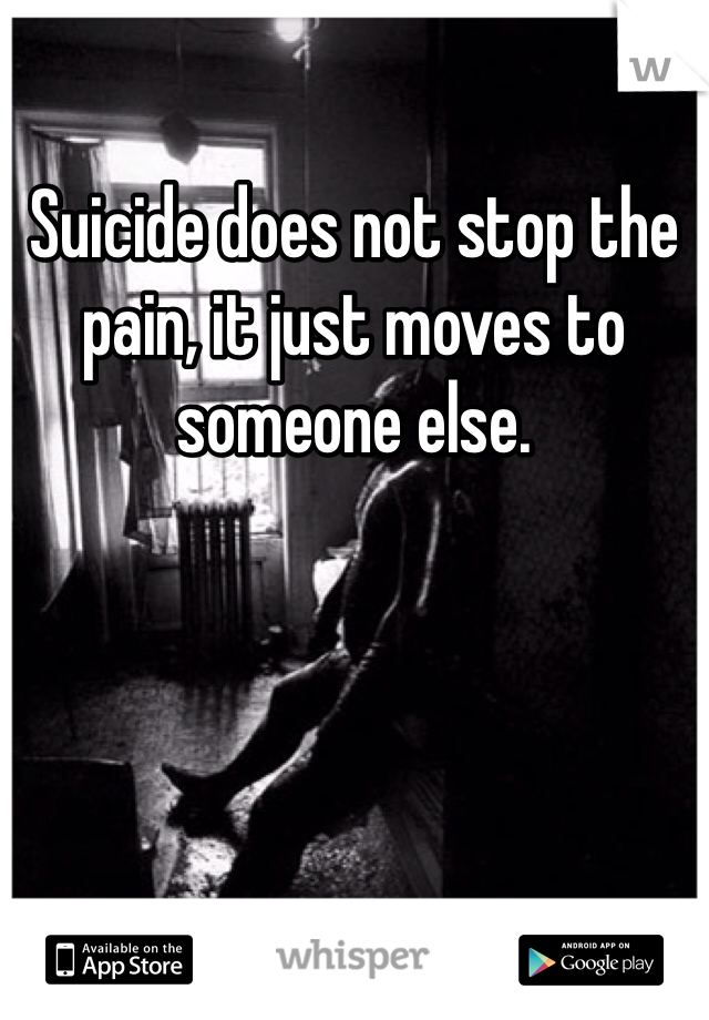 Suicide does not stop the pain, it just moves to someone else.