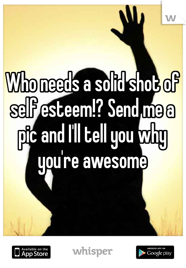 Who needs a solid shot of self esteem!? Send me a pic and I'll tell you why you're awesome