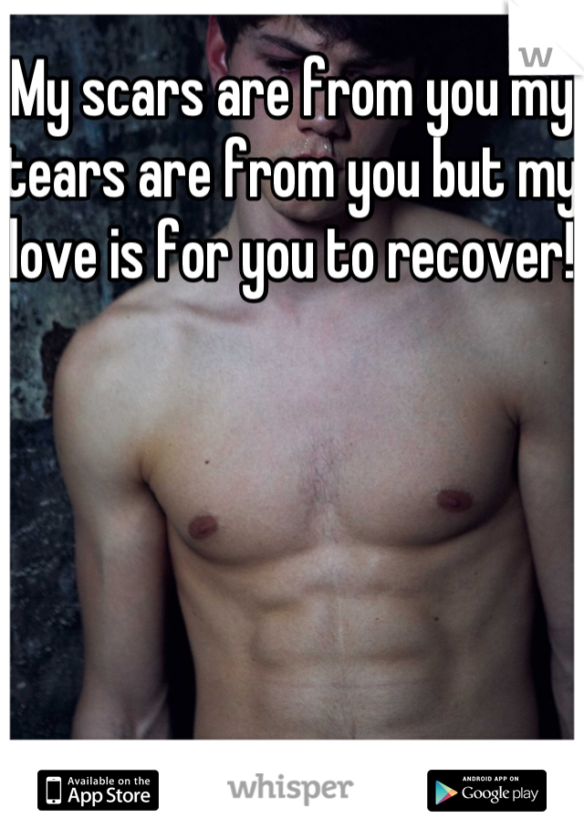 My scars are from you my tears are from you but my love is for you to recover!
