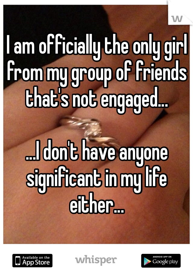 I am officially the only girl from my group of friends that's not engaged...  ...I don't have anyone significant in my life either...  ...yay being lonely...