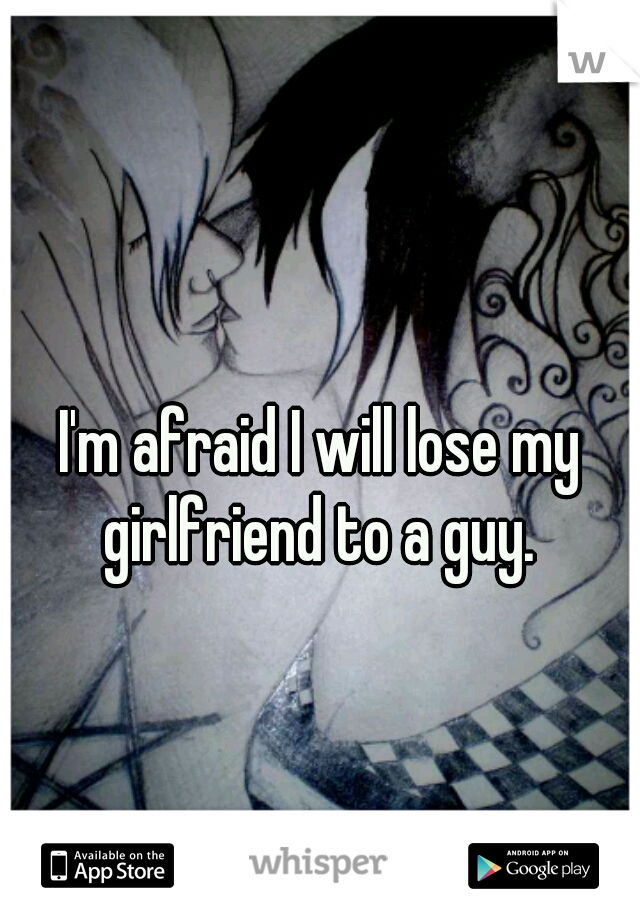 I'm afraid I will lose my girlfriend to a guy.
