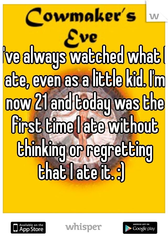 I've always watched what I ate, even as a little kid. I'm now 21 and today was the first time I ate without thinking or regretting that I ate it. :)