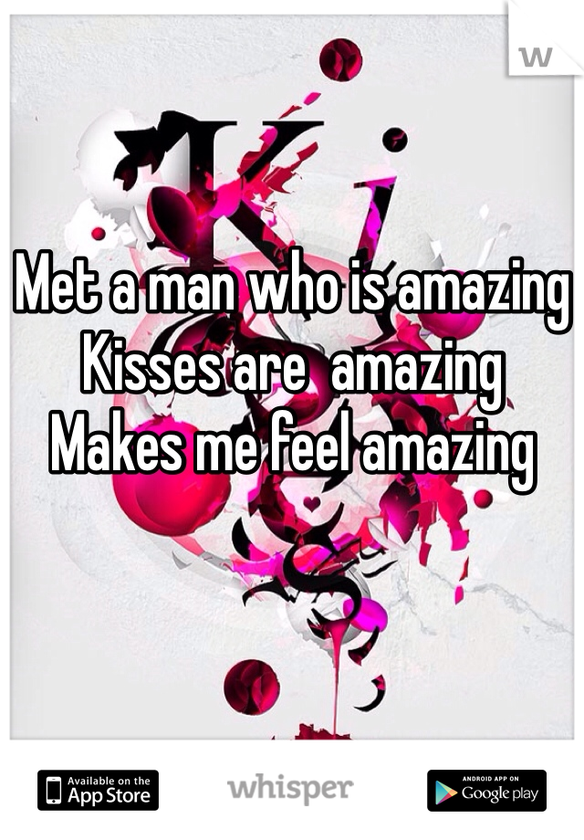 Met a man who is amazing  Kisses are  amazing  Makes me feel amazing