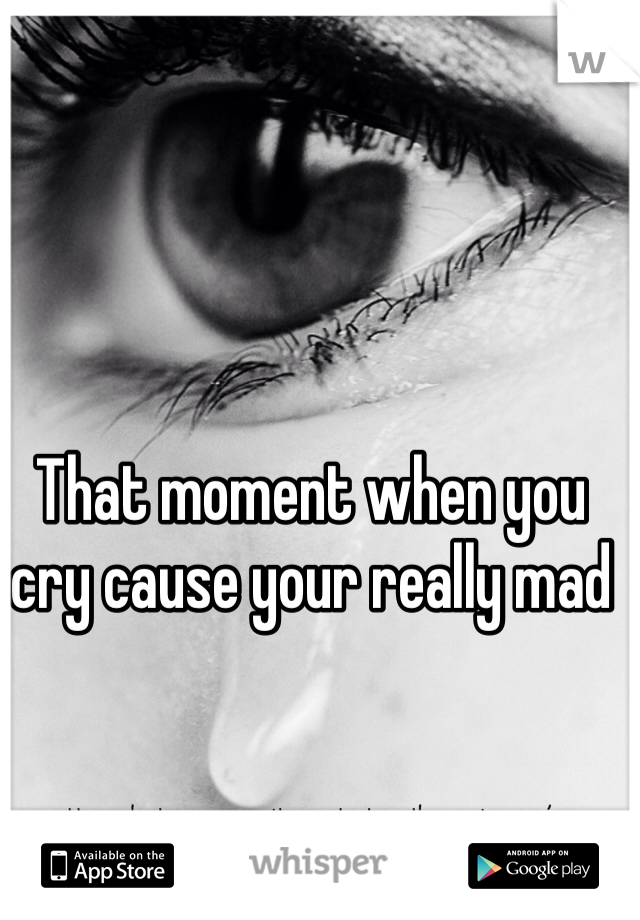 That moment when you cry cause your really mad