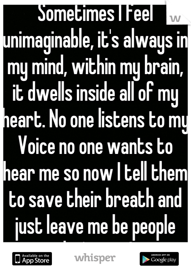 Sometimes I feel unimaginable, it's always in my mind, within my brain, it dwells inside all of my heart. No one listens to my Voice no one wants to hear me so now I tell them to save their breath and just leave me be people don't care!
