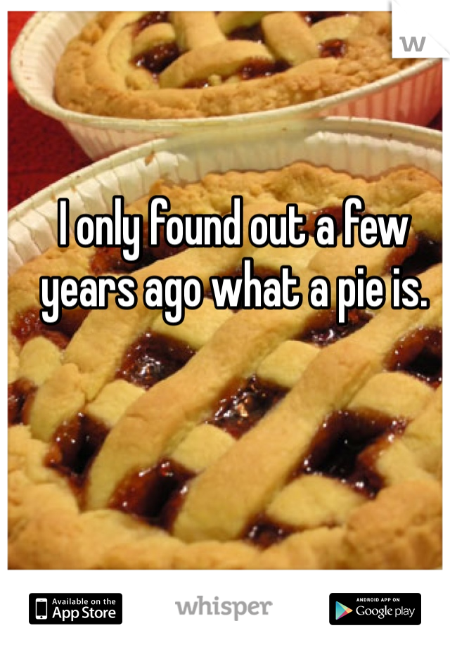 I only found out a few years ago what a pie is.