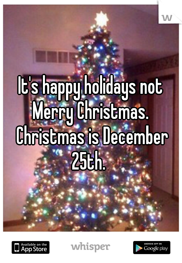 It's happy holidays not Merry Christmas.  Christmas is December 25th.