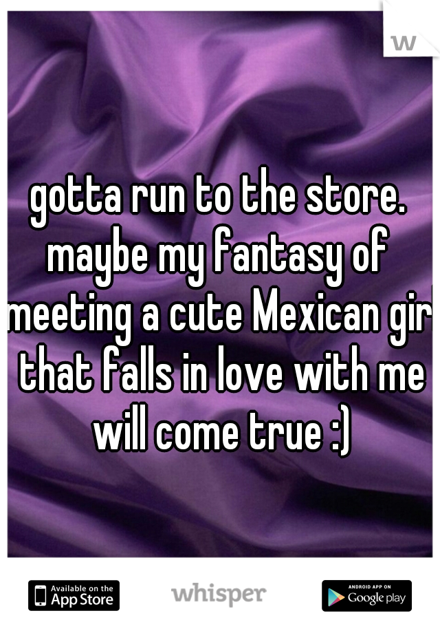 gotta run to the store. maybe my fantasy of meeting a cute Mexican girl that falls in love with me will come true :)