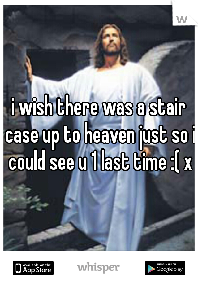 i wish there was a stair case up to heaven just so i could see u 1 last time :( x