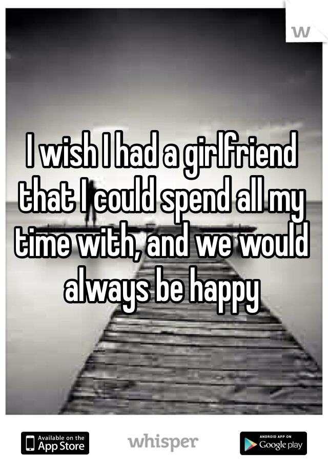I wish I had a girlfriend that I could spend all my time with, and we would always be happy