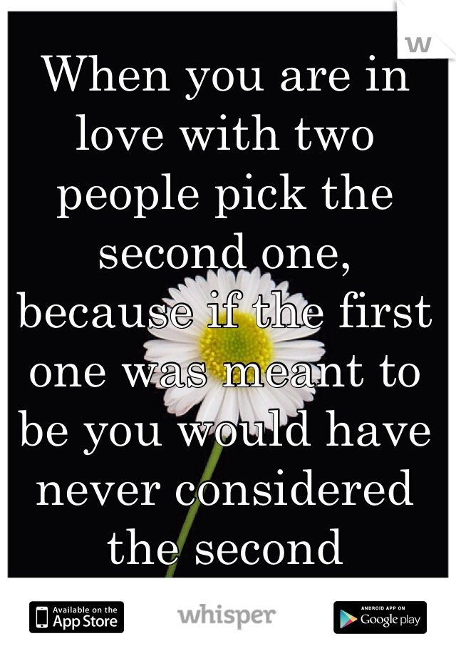 When you are in love with two people pick the second one, because if the first one was meant to be you would have never considered the second