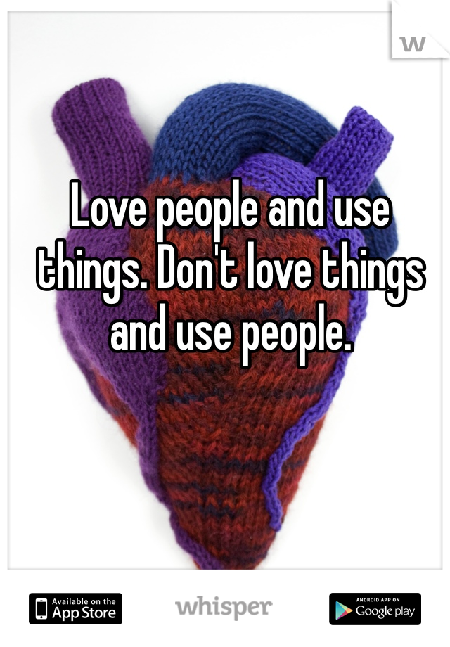 Love people and use things. Don't love things and use people.