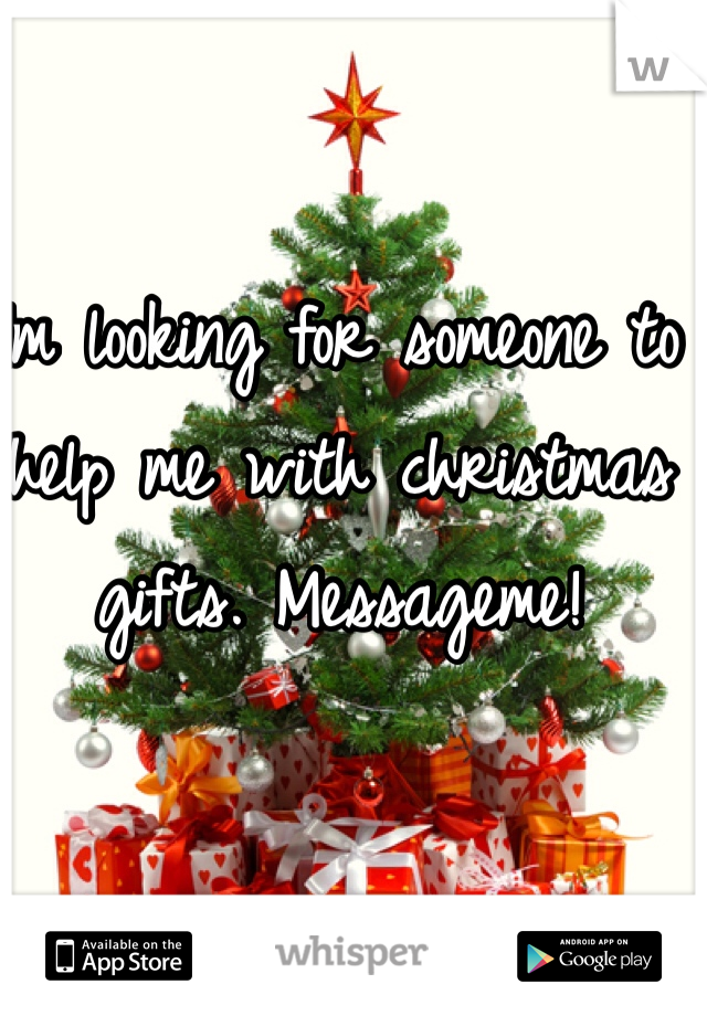 Im looking for someone to help me with christmas gifts. Messageme!