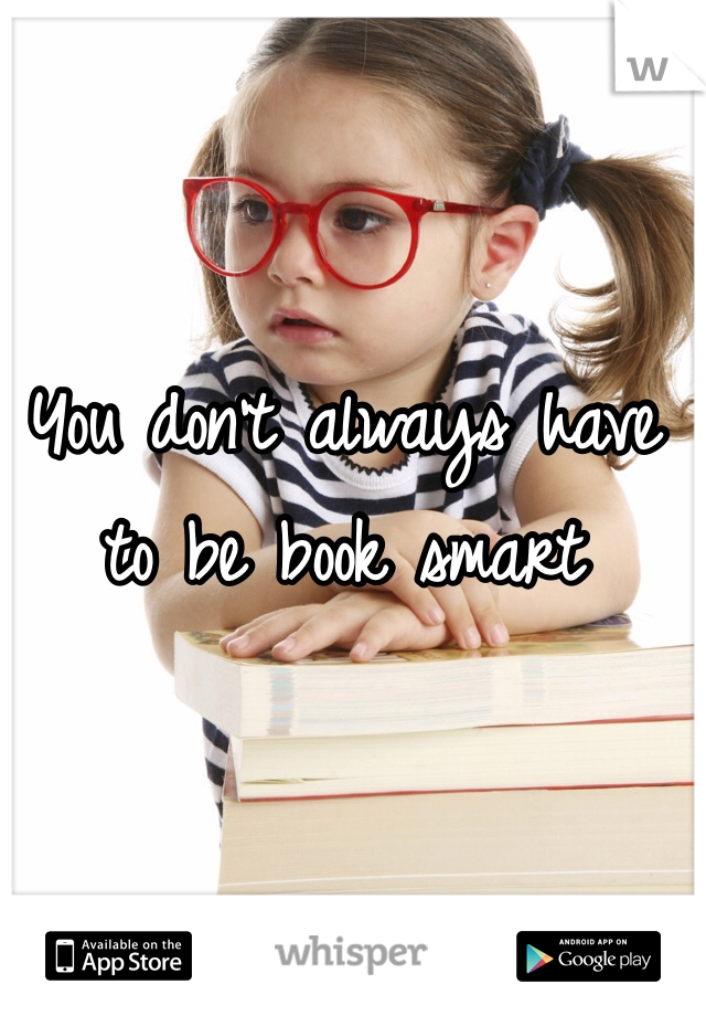 You don't always have to be book smart