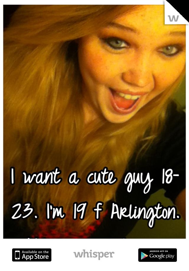 I want a cute guy 18-23. I'm 19 f Arlington. PM me a picture.