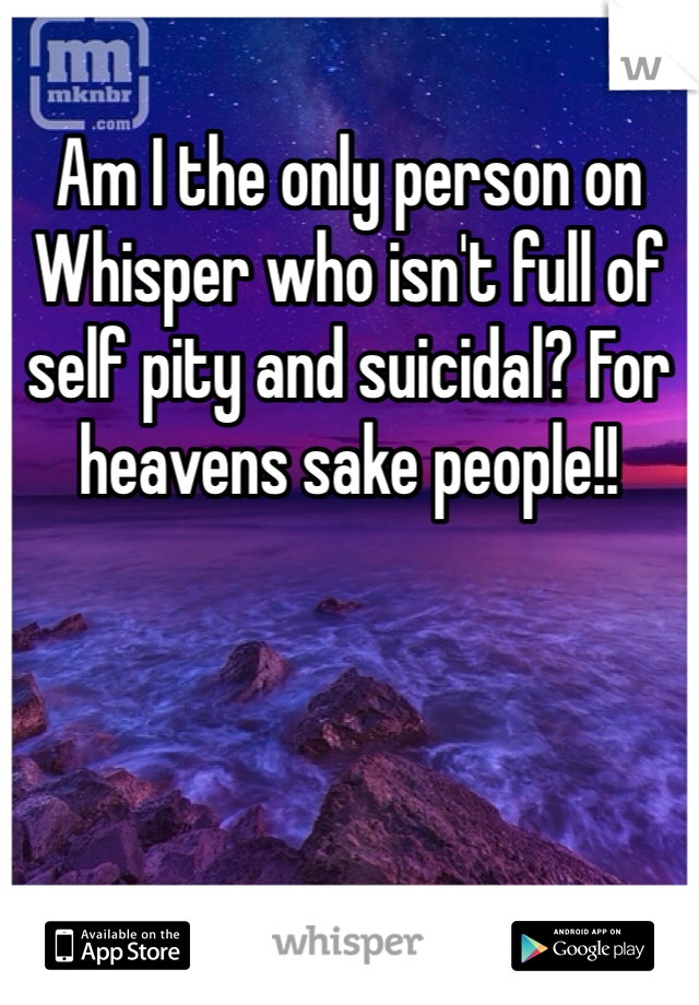 Am I the only person on Whisper who isn't full of self pity and suicidal? For heavens sake people!!