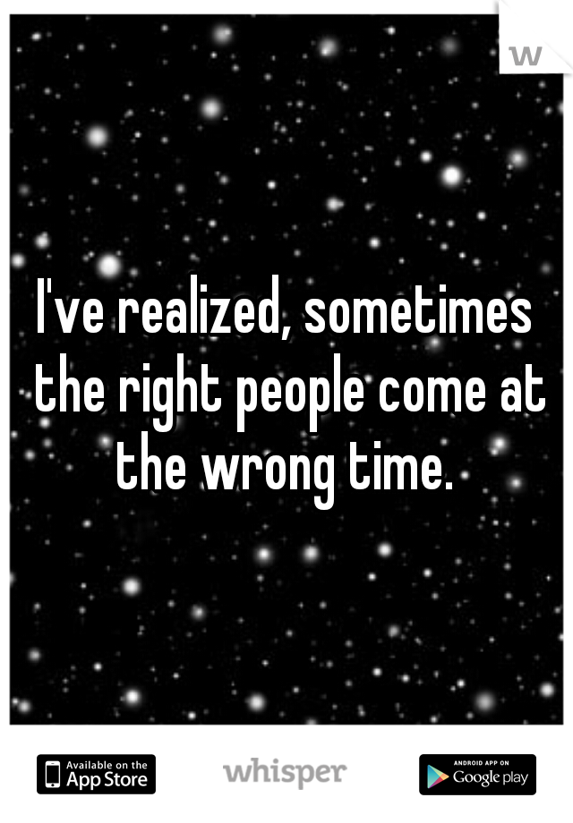 I've realized, sometimes the right people come at the wrong time.