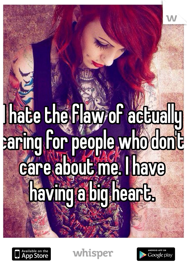 I hate the flaw of actually caring for people who don't care about me. I have having a big heart.