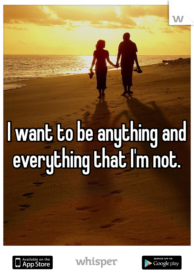 I want to be anything and everything that I'm not.