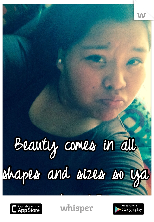 Beauty comes in all shapes and sizes so ya im beautiful