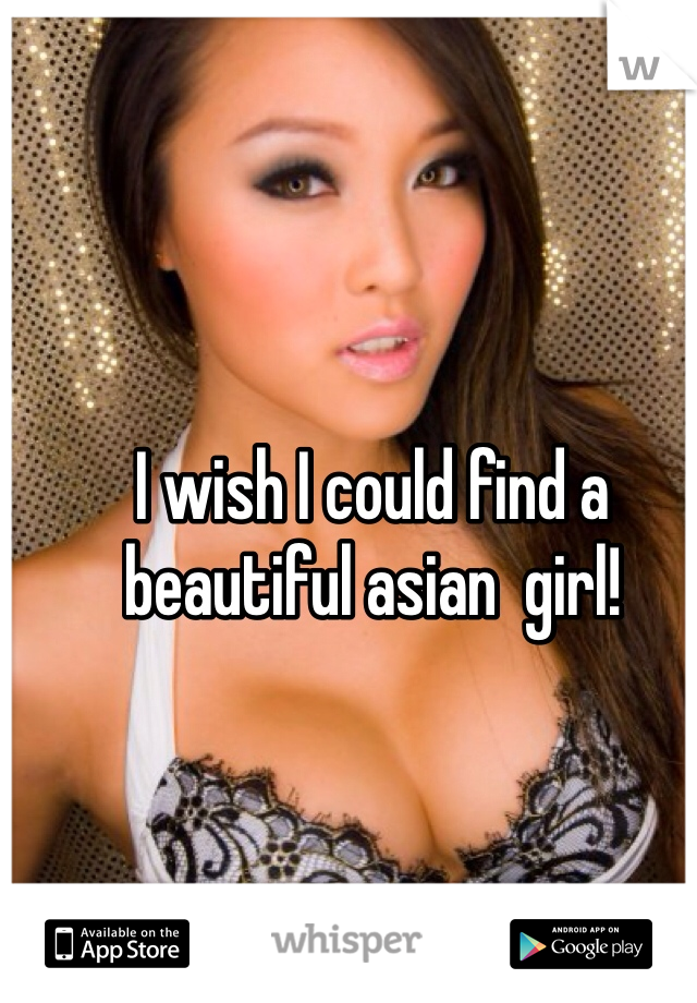 I wish I could find a beautiful asian  girl!