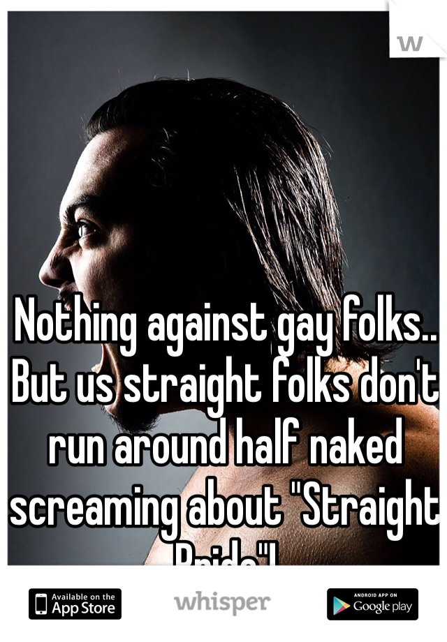 """Nothing against gay folks.. But us straight folks don't run around half naked screaming about """"Straight Pride""""!"""