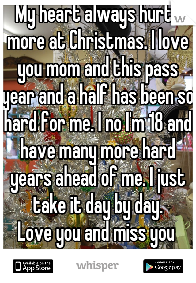 My heart always hurts more at Christmas. I love you mom and this pass year and a half has been so hard for me. I no I'm 18 and have many more hard years ahead of me. I just take it day by day.  Love you and miss you