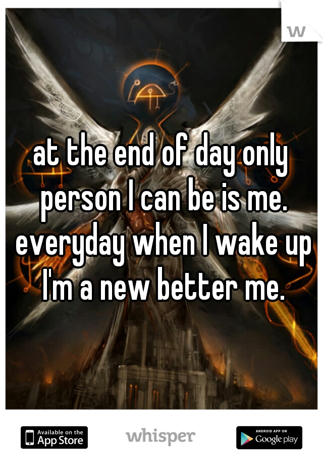 at the end of day only person I can be is me. everyday when I wake up I'm a new better me.