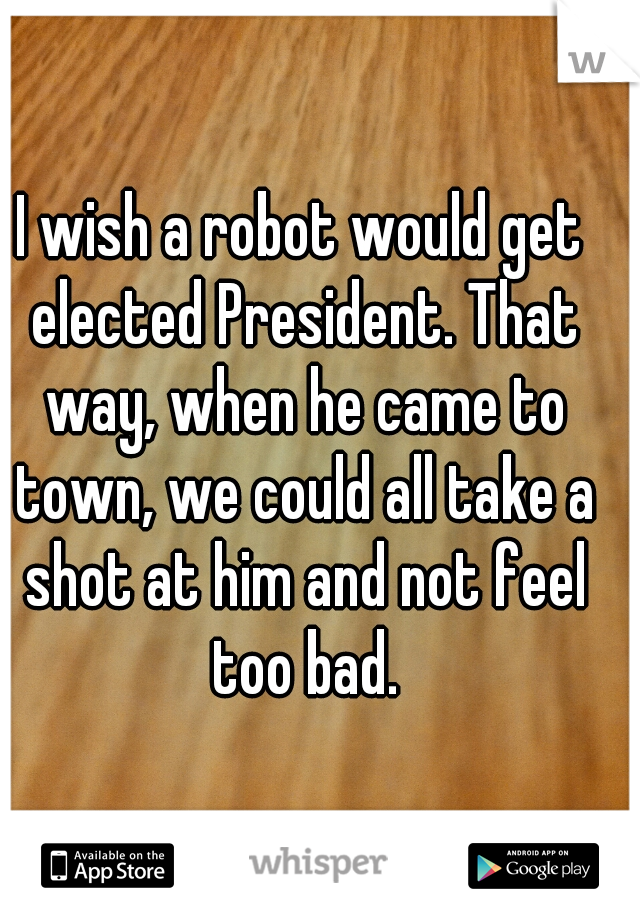 I wish a robot would get elected President. That way, when he came to town, we could all take a shot at him and not feel too bad.