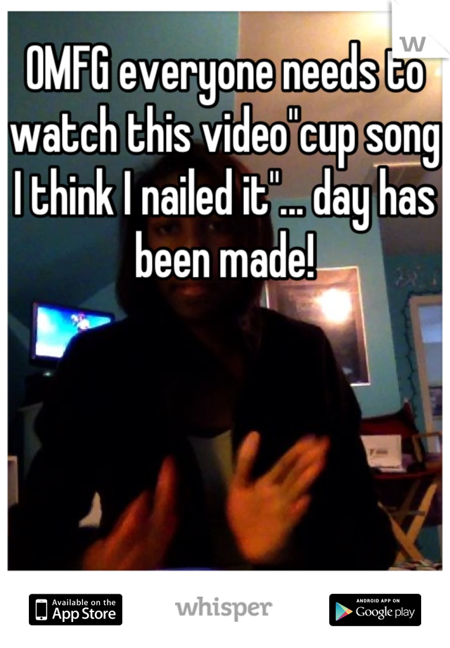 "OMFG everyone needs to watch this video""cup song I think I nailed it""... day has been made!"