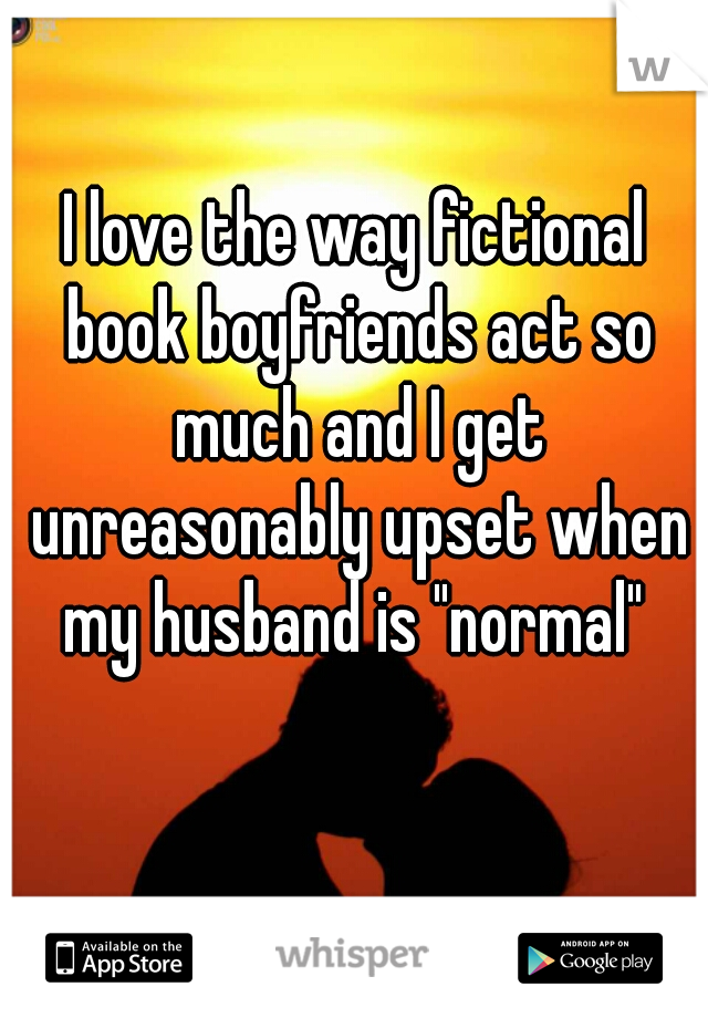 """I love the way fictional book boyfriends act so much and I get unreasonably upset when my husband is """"normal"""""""