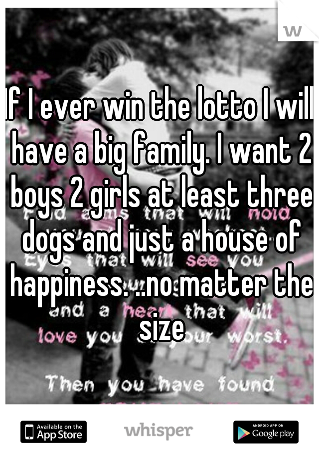 If I ever win the lotto I will have a big family. I want 2 boys 2 girls at least three dogs and just a house of happiness. ..no matter the size