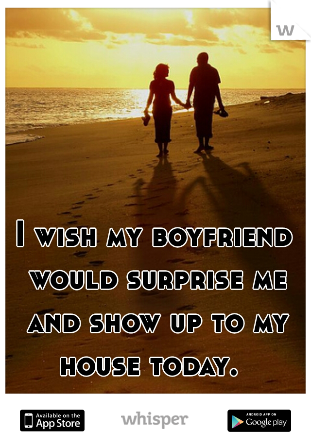 I wish my boyfriend would surprise me and show up to my house today.