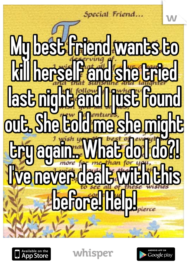 My best friend wants to kill herself and she tried last night and I just found out. She told me she might try again.. What do I do?! I've never dealt with this before! Help!