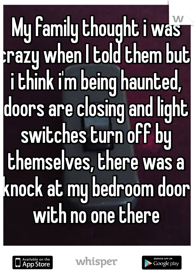 My family thought i was crazy when I told them but i think i'm being haunted, doors are closing and light switches turn off by themselves, there was a knock at my bedroom door with no one there