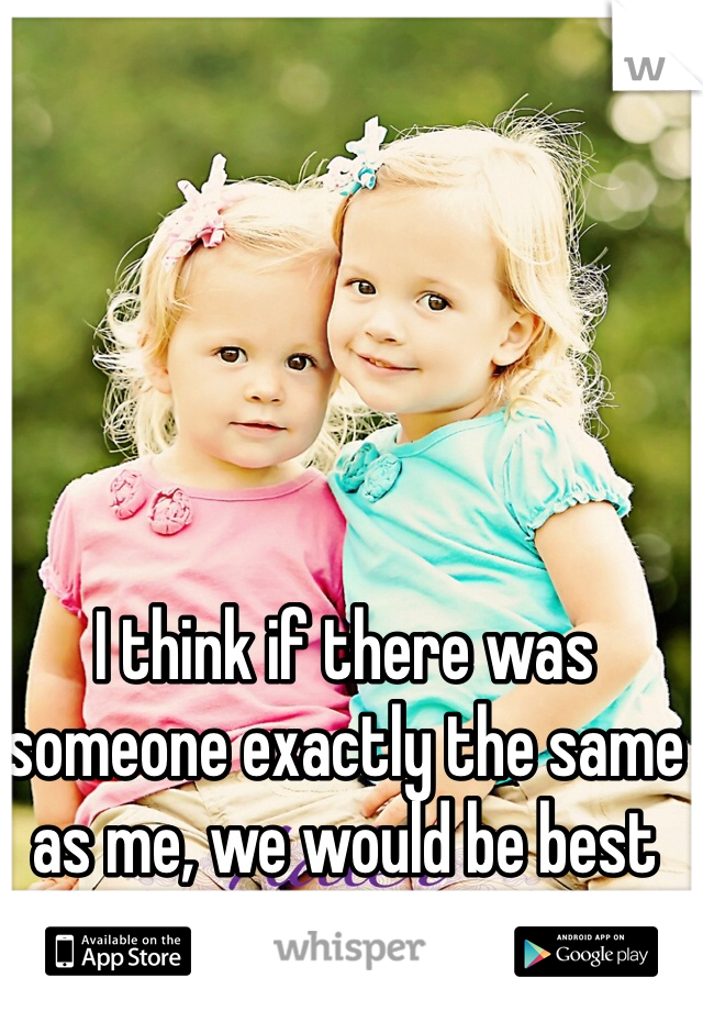 I think if there was someone exactly the same as me, we would be best friends.