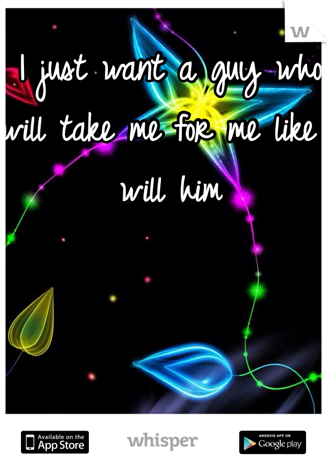 I just want a guy who will take me for me like I will him