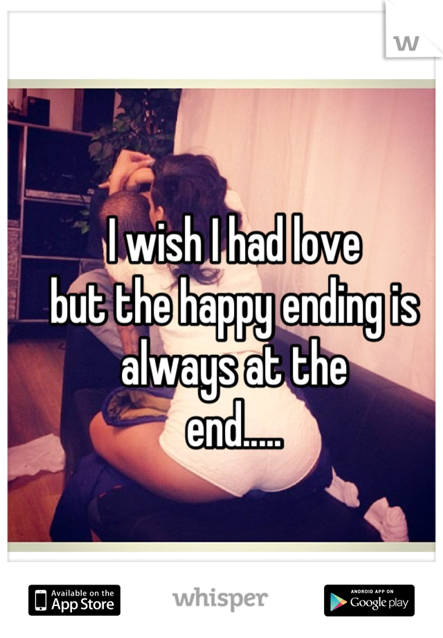 I wish I had love but the happy ending is always at the end.....