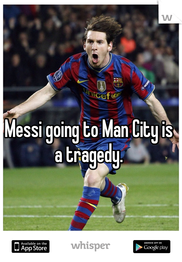 Messi going to Man City is a tragedy.