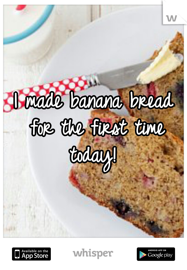 I made banana bread for the first time today!