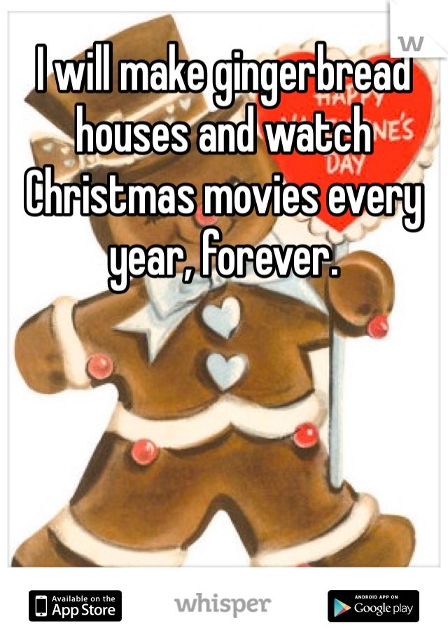 I will make gingerbread houses and watch Christmas movies every year, forever.