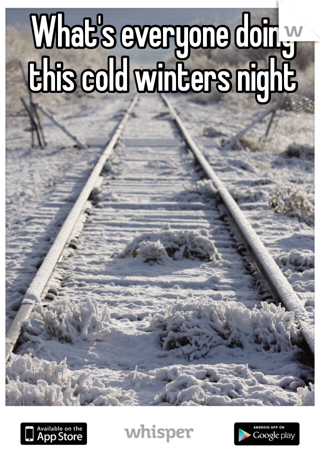 What's everyone doing this cold winters night