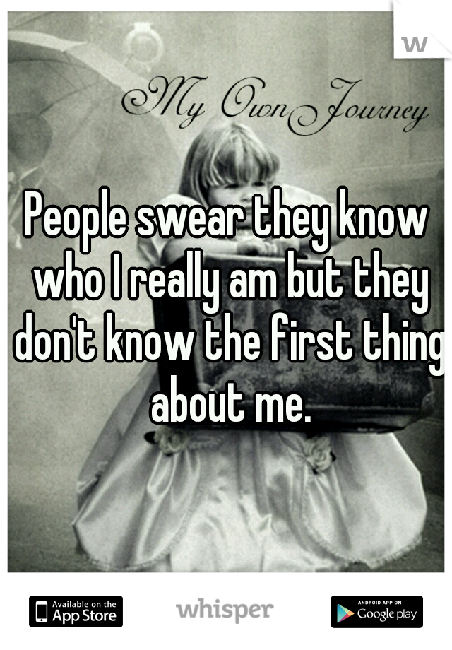 People swear they know who I really am but they don't know the first thing about me.