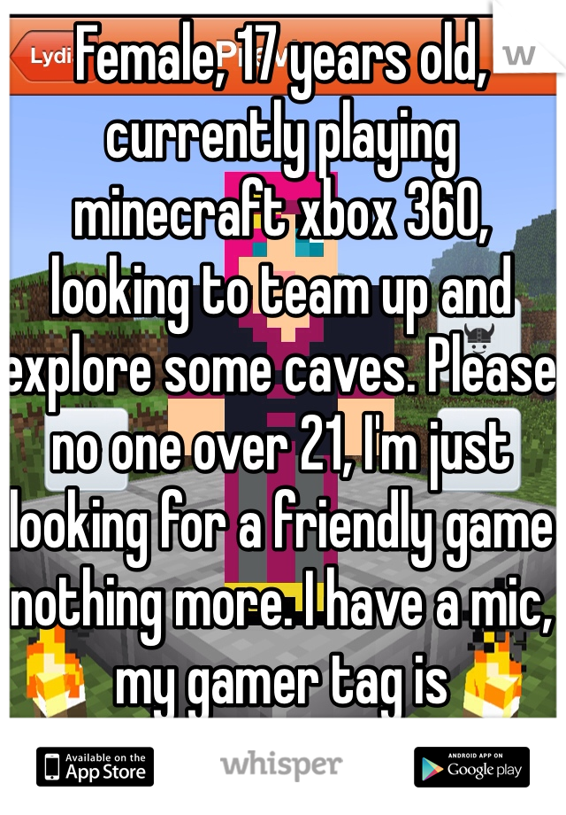 Female, 17 years old, currently playing minecraft xbox 360, looking to team up and explore some caves. Please no one over 21, I'm just looking for a friendly game nothing more. I have a mic, my gamer tag is NikkiVonVanity