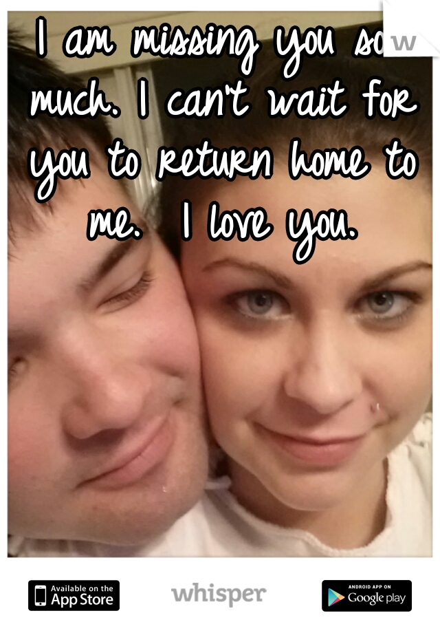 I am missing you so much. I can't wait for you to return home to me.  I love you.