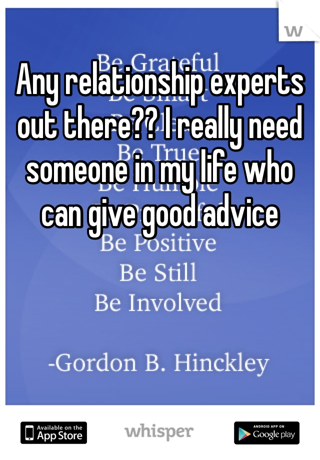 Any relationship experts out there?? I really need someone in my life who can give good advice