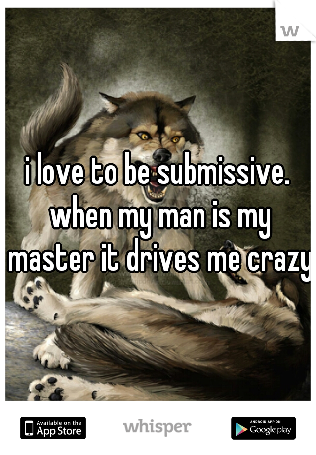 i love to be submissive. when my man is my master it drives me crazy!