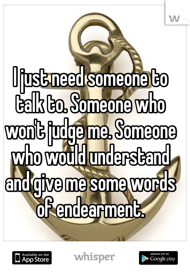 I just need someone to talk to. Someone who won't judge me. Someone who would understand and give me some words of endearment.